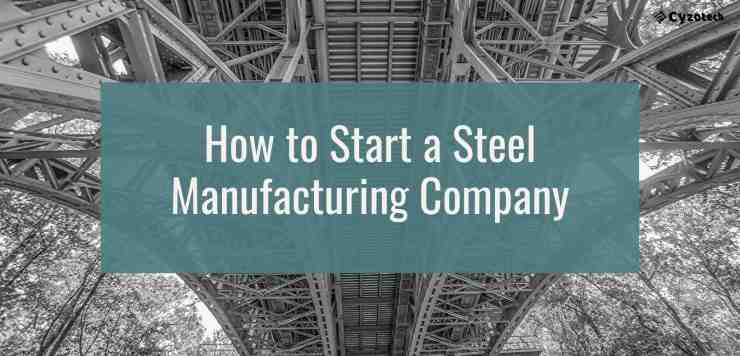 How to Start a Steel Manufacturing Company and a Business (Full Guide)