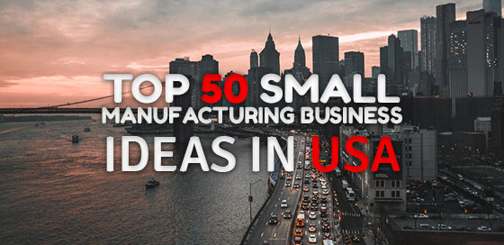 Top 50 Small Manufacturing Business Ideas in USA